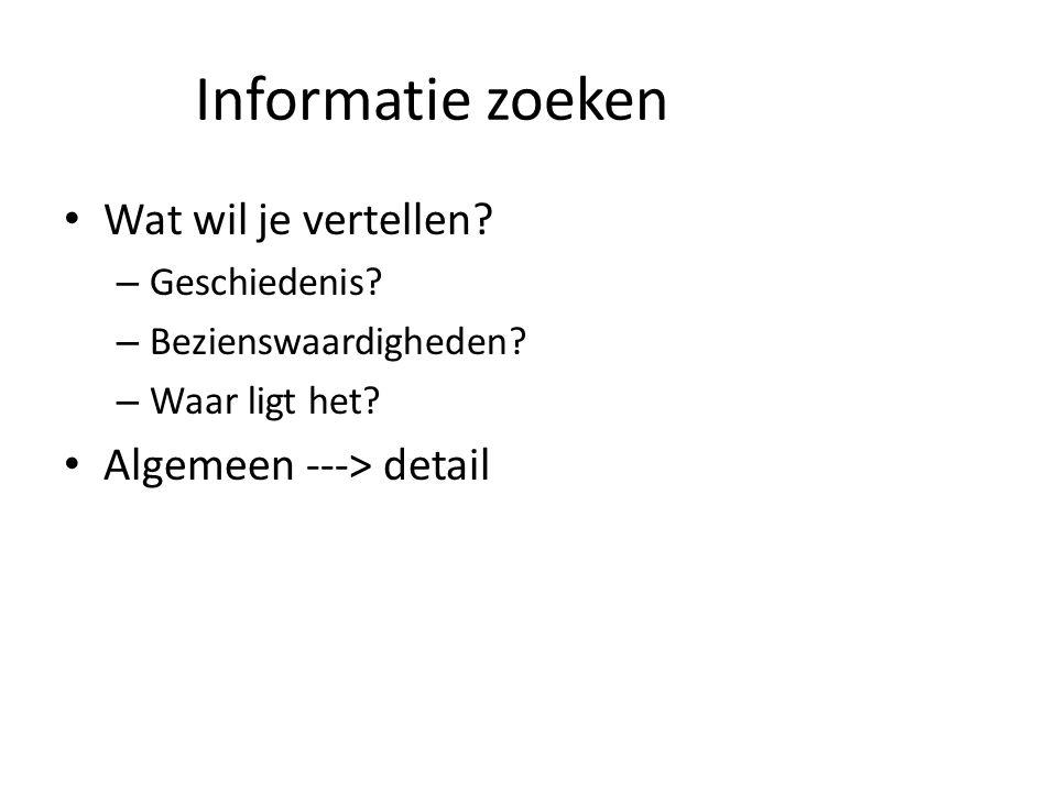 Informatie zoeken Wat wil je vertellen? – Geschiedenis? – Bezienswaardigheden? – Waar ligt het? Algemeen ---> detail