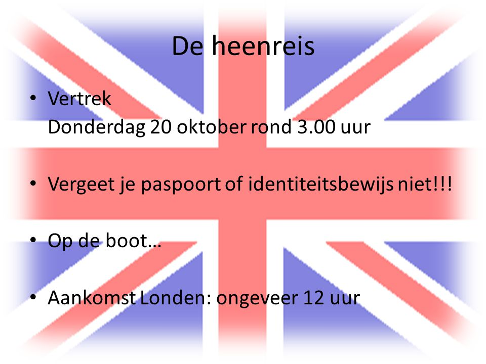 De heenreis Vertrek Donderdag 20 oktober rond 3.00 uur Vergeet je paspoort of identiteitsbewijs niet!!! Op de boot… Aankomst Londen: ongeveer 12 uur