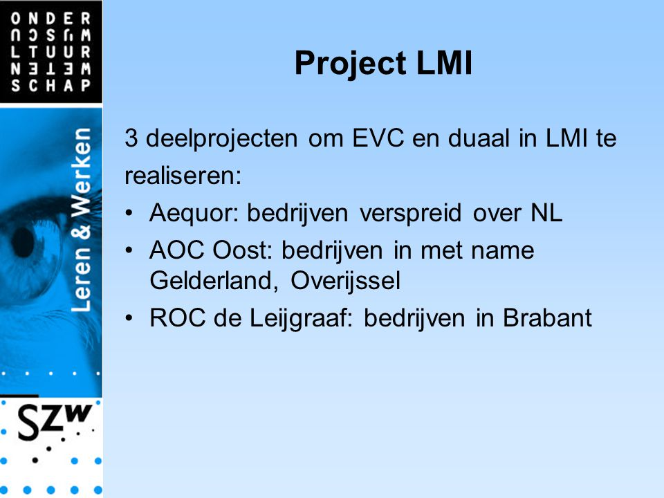 Project LMI 3 deelprojecten om EVC en duaal in LMI te realiseren: Aequor: bedrijven verspreid over NL AOC Oost: bedrijven in met name Gelderland, Overijssel ROC de Leijgraaf: bedrijven in Brabant