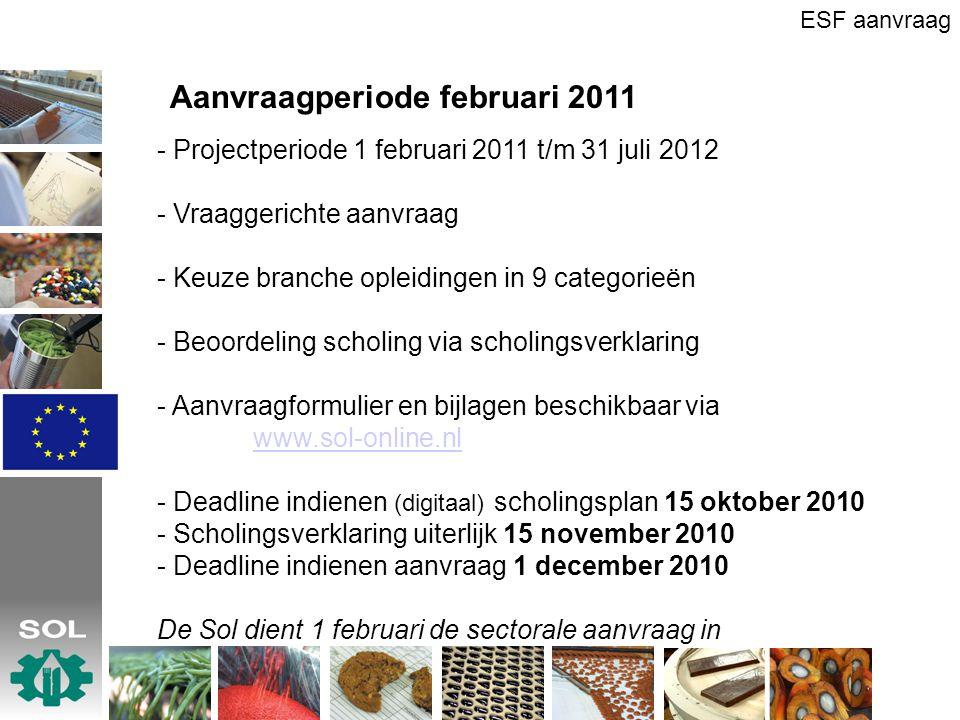 Aanvraagperiode februari 2011 - Projectperiode 1 februari 2011 t/m 31 juli 2012 - Vraaggerichte aanvraag - Keuze branche opleidingen in 9 categorieën - Beoordeling scholing via scholingsverklaring - Aanvraagformulier en bijlagen beschikbaar via www.sol-online.nl www.sol-online.nl - Deadline indienen (digitaal) scholingsplan 15 oktober 2010 - Scholingsverklaring uiterlijk 15 november 2010 - Deadline indienen aanvraag 1 december 2010 De Sol dient 1 februari de sectorale aanvraag in ESF aanvraag