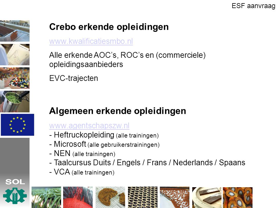 Crebo erkende opleidingen www.kwalificatiesmbo.nl Alle erkende AOC's, ROC's en (commerciele) opleidingsaanbieders EVC-trajecten Algemeen erkende opleidingen www.agentschapszw.nl - Heftruckopleiding (alle trainingen) - Microsoft (alle gebruikerstrainingen) - NEN (alle trainingen) - Taalcursus Duits / Engels / Frans / Nederlands / Spaans - VCA (alle trainingen) ESF aanvraag