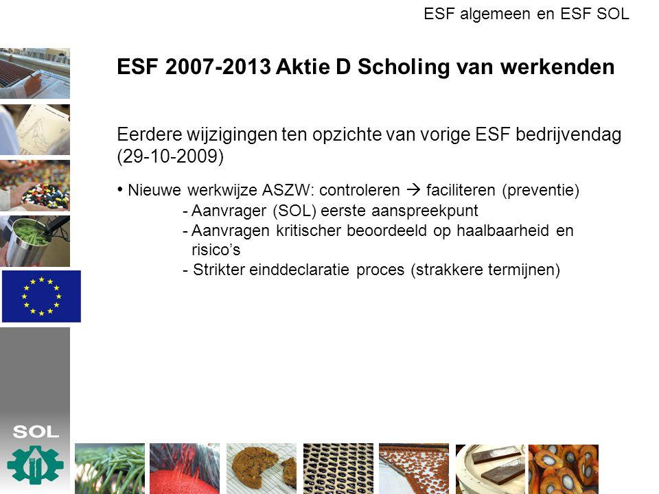 ESF 2007-2013 Aktie D Scholing van werkenden Eerdere wijzigingen ten opzichte van vorige ESF bedrijvendag (29-10-2009) Nieuwe werkwijze ASZW: controleren  faciliteren (preventie) - Aanvrager (SOL) eerste aanspreekpunt - Aanvragen kritischer beoordeeld op haalbaarheid en risico's - Strikter einddeclaratie proces (strakkere termijnen) ESF algemeen en ESF SOL
