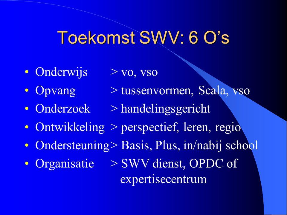 Toekomst SWV: 6 O's Onderwijs > vo, vso Opvang> tussenvormen, Scala, vso Onderzoek > handelingsgericht Ontwikkeling> perspectief, leren, regio Ondersteuning> Basis, Plus, in/nabij school Organisatie> SWV dienst, OPDC of expertisecentrum