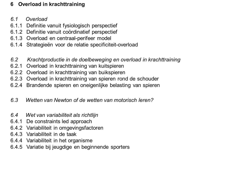 6Overload in krachttraining 6.1 Overload 6.1.1Definitie vanuit fysiologisch perspectief 6.1.2Definitie vanuit coördinatief perspectief 6.1.3Overload en centraal-perifeer model 6.1.4Strategieën voor de relatie specificiteit-overload 6.2 Krachtproductie in de doelbeweging en overload in krachttraining 6.2.1Overload in krachttraining van kuitspieren 6.2.2Overload in krachttraining van buikspieren 6.2.3Overload in krachttraining van spieren rond de schouder 6.2.4Brandende spieren en oneigenlijke belasting van spieren 6.3 Wetten van Newton of de wetten van motorisch leren.