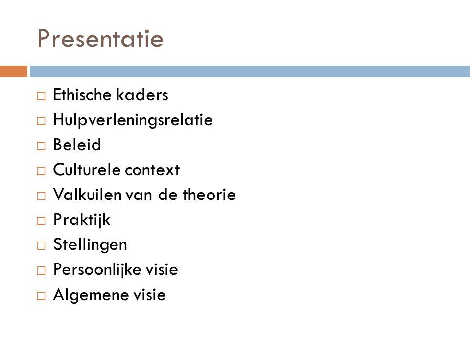 Presentatie  Ethische kaders  Hulpverleningsrelatie  Beleid  Culturele context  Valkuilen van de theorie  Praktijk  Stellingen  Persoonlijke v
