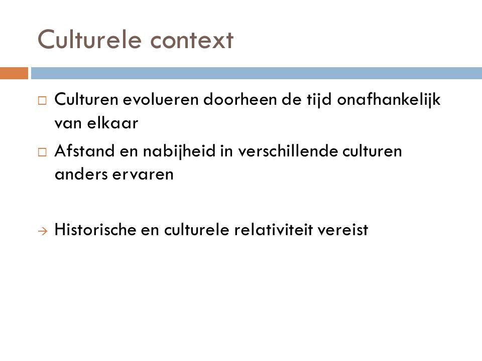Culturele context  Culturen evolueren doorheen de tijd onafhankelijk van elkaar  Afstand en nabijheid in verschillende culturen anders ervaren  His