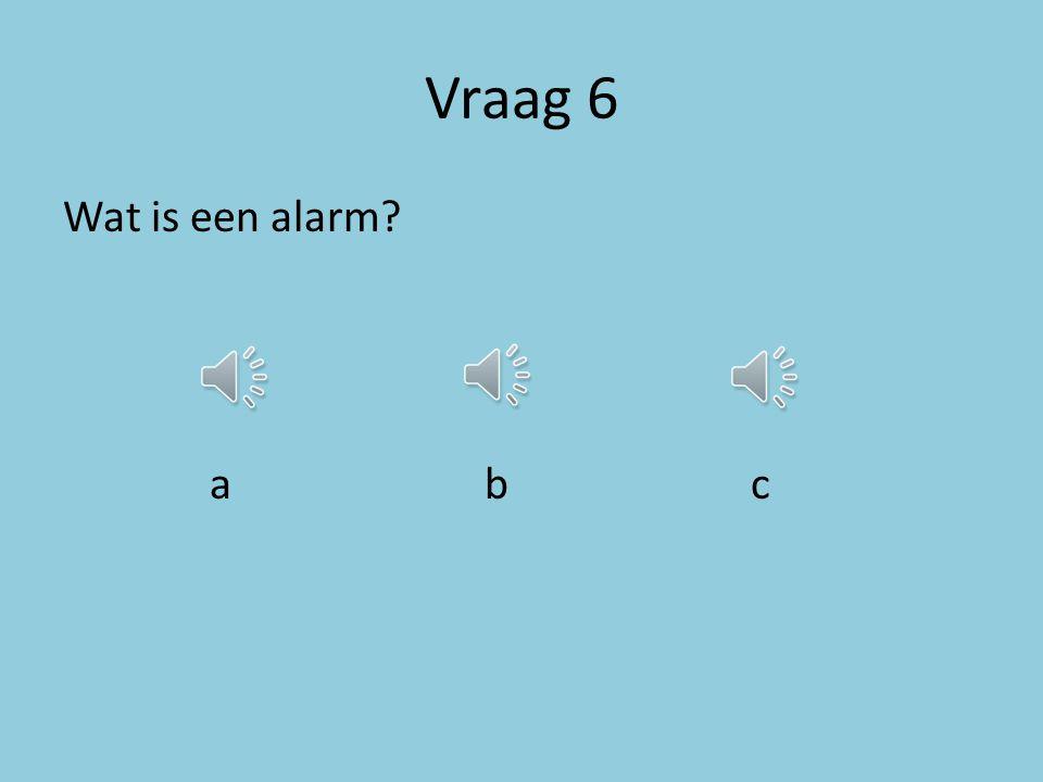 Vraag 5 Wat maakt er veel kabaal? a b c