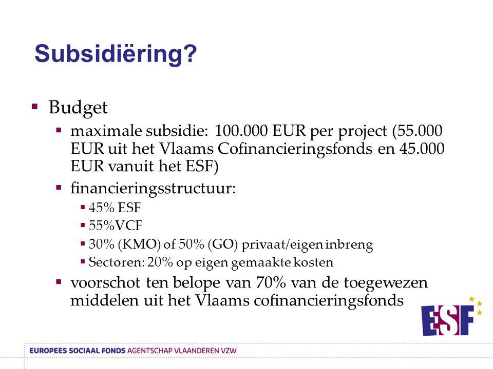  Budget  maximale subsidie: 100.000 EUR per project (55.000 EUR uit het Vlaams Cofinancieringsfonds en 45.000 EUR vanuit het ESF)  financieringsstructuur:  45% ESF  55%VCF  30% (KMO) of 50% (GO) privaat/eigen inbreng  Sectoren: 20% op eigen gemaakte kosten  voorschot ten belope van 70% van de toegewezen middelen uit het Vlaams cofinancieringsfonds Subsidiëring