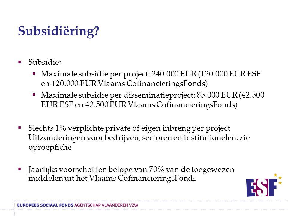  Subsidie:  Maximale subsidie per project: 240.000 EUR (120.000 EUR ESF en 120.000 EUR Vlaams CofinancieringsFonds)  Maximale subsidie per disseminatieproject: 85.000 EUR (42.500 EUR ESF en 42.500 EUR Vlaams CofinancieringsFonds)  Slechts 1% verplichte private of eigen inbreng per project Uitzonderingen voor bedrijven, sectoren en institutionelen: zie oproepfiche  Jaarlijks voorschot ten belope van 70% van de toegewezen middelen uit het Vlaams CofinancieringsFonds Subsidiëring