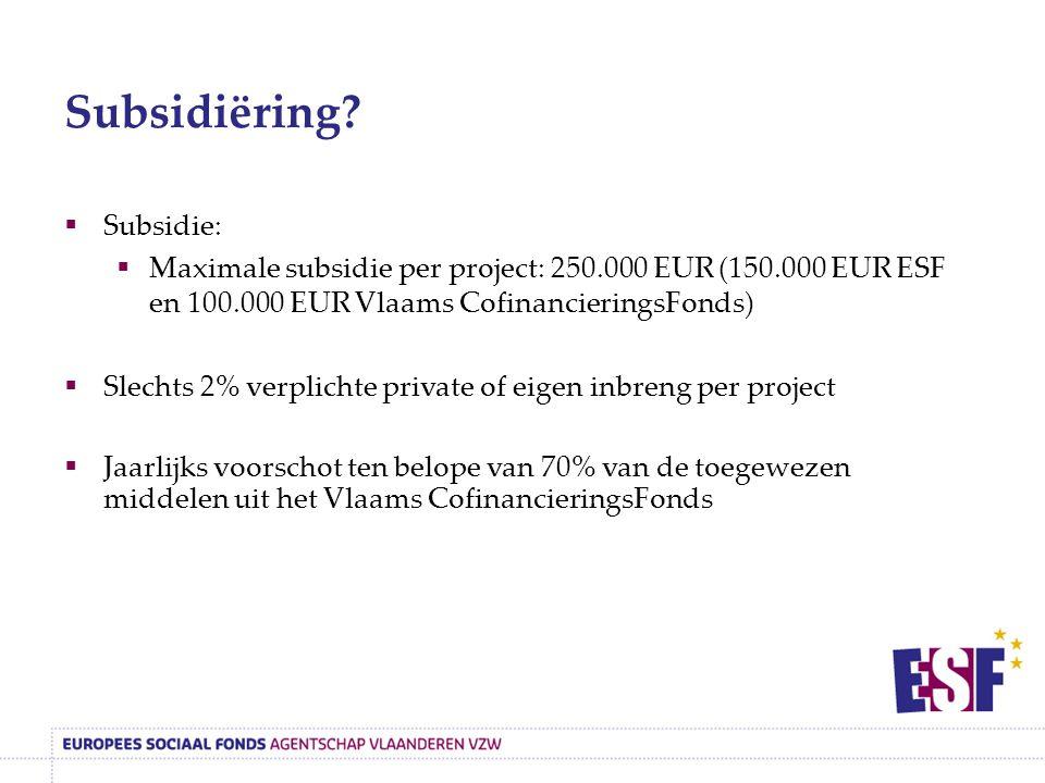  Subsidie:  Maximale subsidie per project: 250.000 EUR (150.000 EUR ESF en 100.000 EUR Vlaams CofinancieringsFonds)  Slechts 2% verplichte private of eigen inbreng per project  Jaarlijks voorschot ten belope van 70% van de toegewezen middelen uit het Vlaams CofinancieringsFonds Subsidiëring