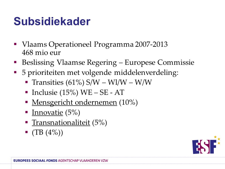 Subsidiekader  Vlaams Operationeel Programma 2007-2013 468 mio eur  Beslissing Vlaamse Regering – Europese Commissie  5 prioriteiten met volgende middelenverdeling:  Transities (61%) S/W – Wl/W – W/W  Inclusie (15%) WE – SE - AT  Mensgericht ondernemen (10%)  Innovatie (5%)  Transnationaliteit (5%)  (TB (4%))
