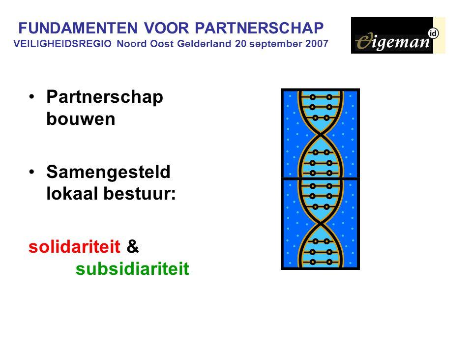 FUNDAMENTEN VOOR PARTNERSCHAP VEILIGHEIDSREGIO Noord Oost Gelderland 20 september 2007 Partnerschap bouwen Samengesteld lokaal bestuur: solidariteit &