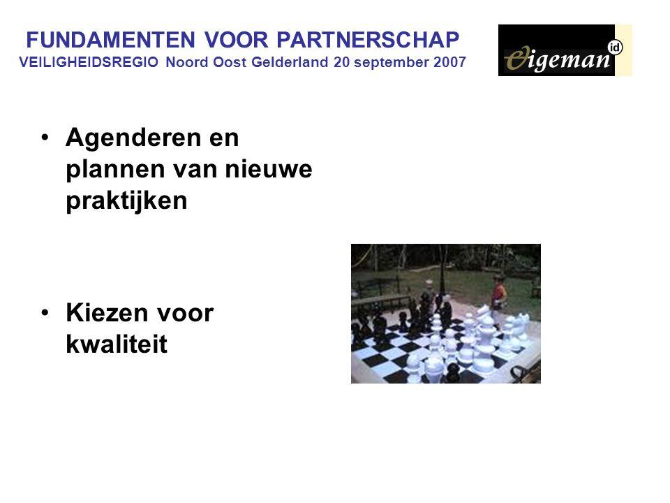 FUNDAMENTEN VOOR PARTNERSCHAP VEILIGHEIDSREGIO Noord Oost Gelderland 20 september 2007 Agenderen en plannen van nieuwe praktijken Kiezen voor kwaliteit