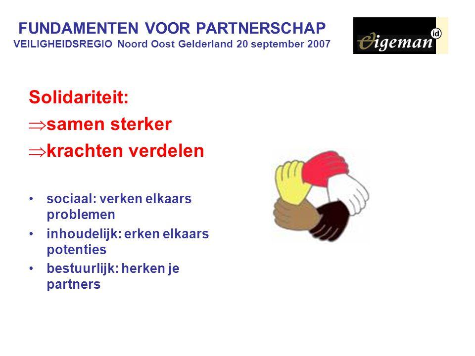 FUNDAMENTEN VOOR PARTNERSCHAP VEILIGHEIDSREGIO Noord Oost Gelderland 20 september 2007 Solidariteit:  samen sterker  krachten verdelen sociaal: verken elkaars problemen inhoudelijk: erken elkaars potenties bestuurlijk: herken je partners