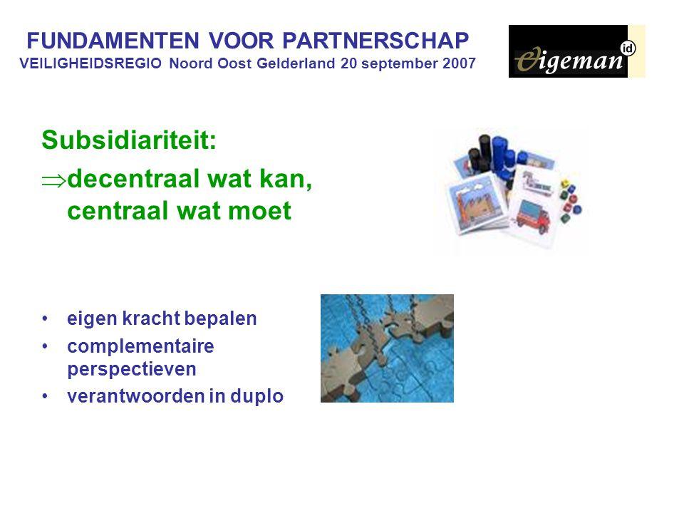 FUNDAMENTEN VOOR PARTNERSCHAP VEILIGHEIDSREGIO Noord Oost Gelderland 20 september 2007 Subsidiariteit:  decentraal wat kan, centraal wat moet eigen kracht bepalen complementaire perspectieven verantwoorden in duplo