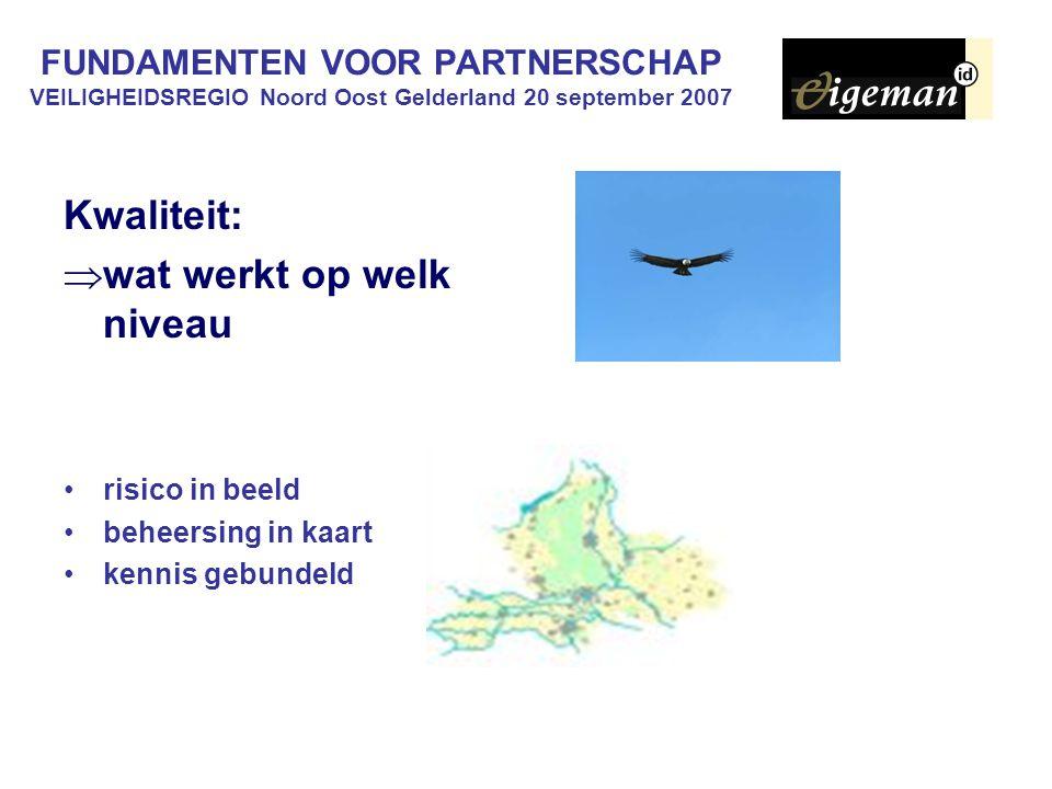 FUNDAMENTEN VOOR PARTNERSCHAP VEILIGHEIDSREGIO Noord Oost Gelderland 20 september 2007 Kwaliteit:  wat werkt op welk niveau risico in beeld beheersin