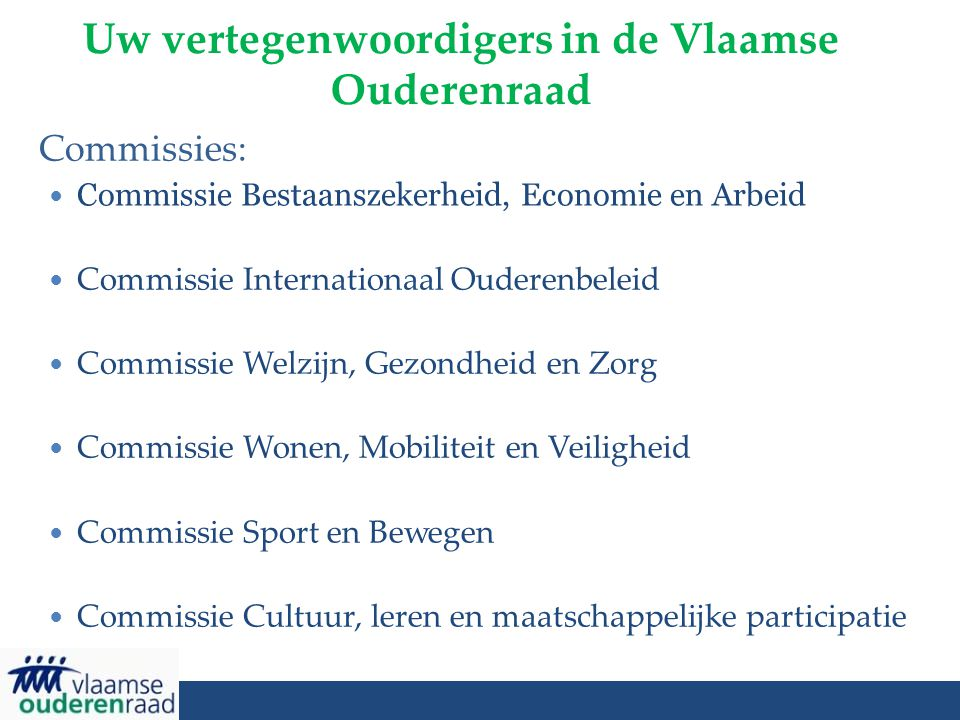 Uw vertegenwoordigers in de Vlaamse Ouderenraad Commissies: Commissie Bestaanszekerheid, Economie en Arbeid Commissie Internationaal Ouderenbeleid Com