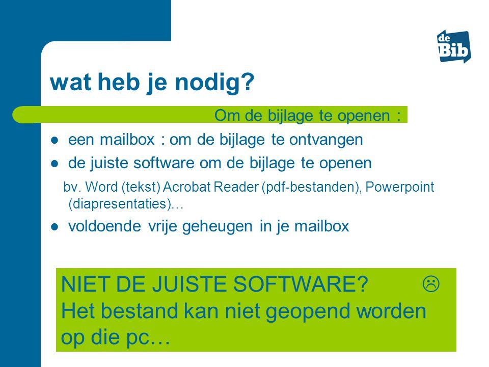 wat heb je nodig? een mailbox : om de bijlage te ontvangen de juiste software om de bijlage te openen bv. Word (tekst) Acrobat Reader (pdf-bestanden),