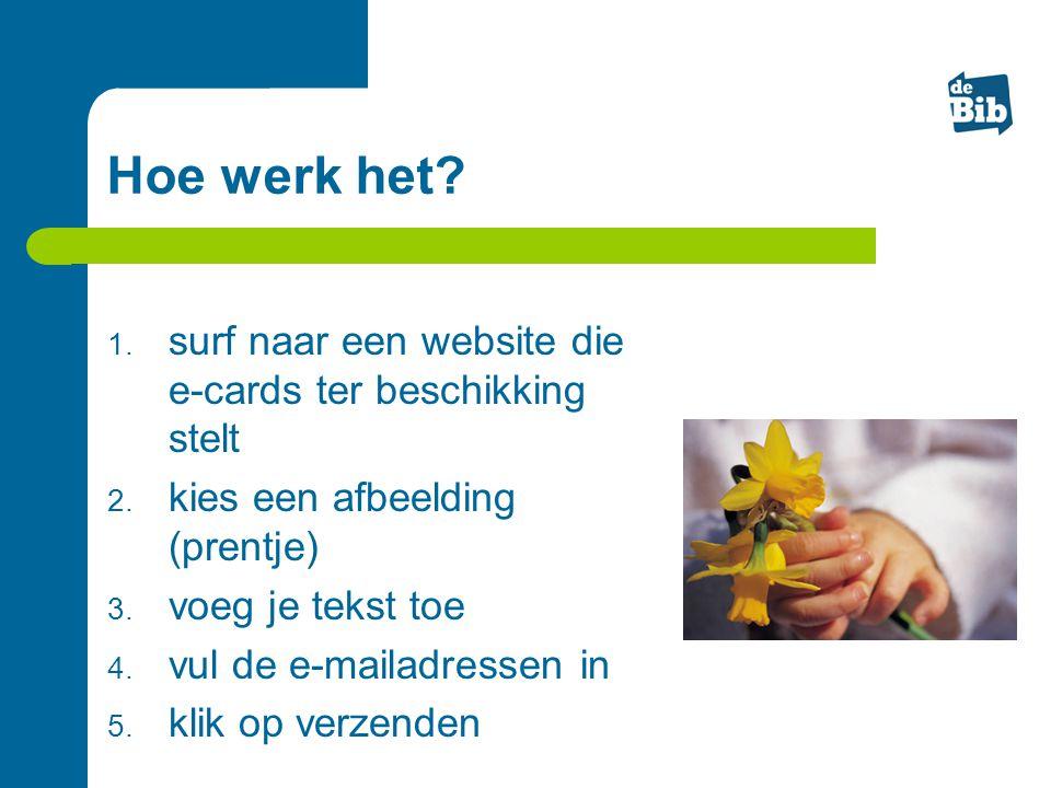 Hoe werk het? 1. surf naar een website die e-cards ter beschikking stelt 2. kies een afbeelding (prentje) 3. voeg je tekst toe 4. vul de e-mailadresse