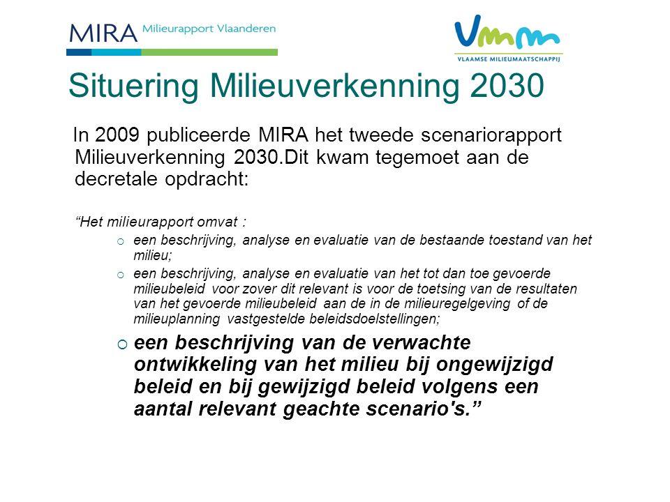 Situering Milieuverkenning2030 In 2009 publiceerde MIRA het tweede scenariorapport Milieuverkenning 2030.Dit kwam tegemoet aan de decretale opdracht: Het milieurapport omvat :  een beschrijving, analyse en evaluatie van de bestaande toestand van het milieu;  een beschrijving, analyse en evaluatie van het tot dan toe gevoerde milieubeleid voor zover dit relevant is voor de toetsing van de resultaten van het gevoerde milieubeleid aan de in de milieuregelgeving of de milieuplanning vastgestelde beleidsdoelstellingen;  een beschrijving van de verwachte ontwikkeling van het milieu bij ongewijzigd beleid en bij gewijzigd beleid volgens een aantal relevant geachte scenario s.