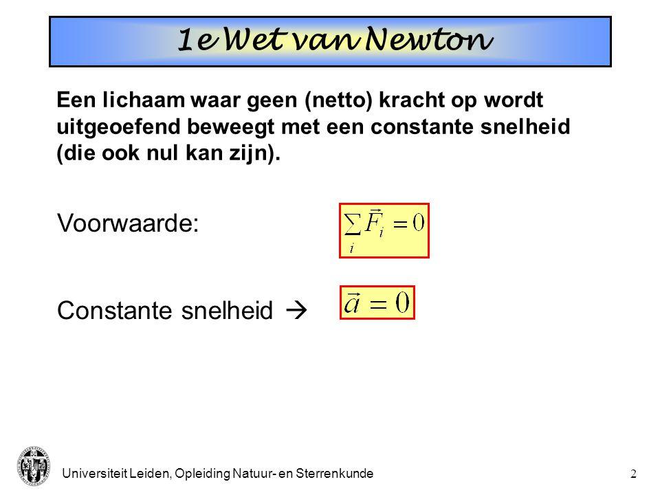 Universiteit Leiden, Opleiding Natuur- en Sterrenkunde2 Een lichaam waar geen (netto) kracht op wordt uitgeoefend beweegt met een constante snelheid (