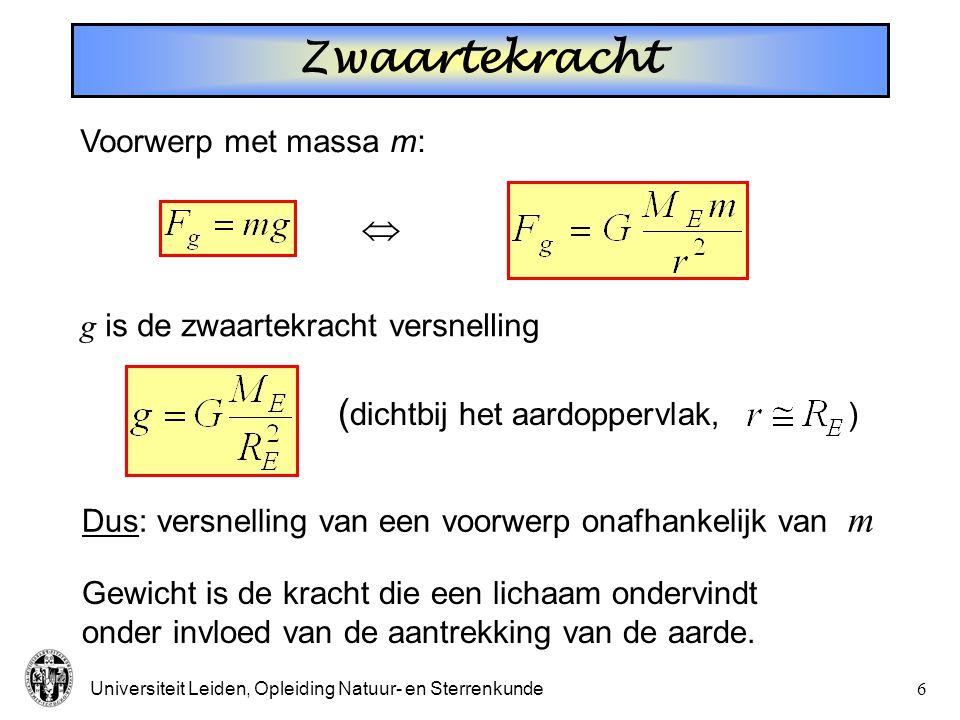 Universiteit Leiden, Opleiding Natuur- en Sterrenkunde6  Voorwerp met massa m: g is de zwaartekracht versnelling ( dichtbij het aardoppervlak, ) Dus: