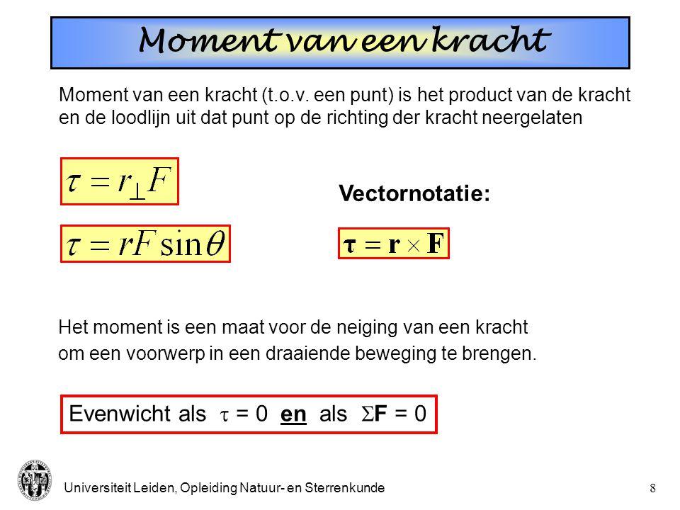 Universiteit Leiden, Opleiding Natuur- en Sterrenkunde8 Moment van een kracht Moment van een kracht (t.o.v. een punt) is het product van de kracht en