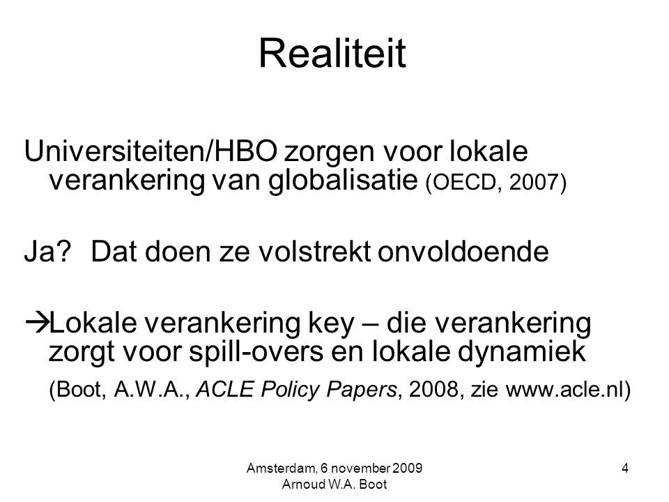 Realiteit Universiteiten/HBO zorgen voor lokale verankering van globalisatie (OECD, 2007) Ja Dat doen ze volstrekt onvoldoende  Lokale verankering key – die verankering zorgt voor spill-overs en lokale dynamiek (Boot, A.W.A., ACLE Policy Papers, 2008, zie www.acle.nl) Amsterdam, 6 november 2009 Arnoud W.A.