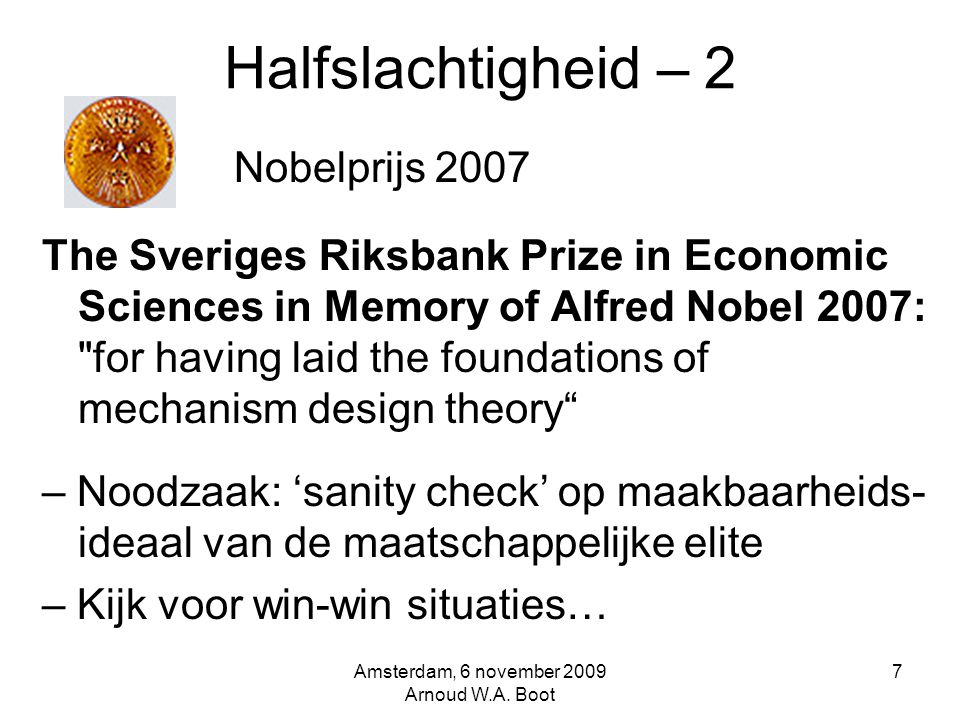 Halfslachtigheid – 2 Nobelprijs 2007 The Sveriges Riksbank Prize in Economic Sciences in Memory of Alfred Nobel 2007: for having laid the foundations of mechanism design theory – Noodzaak: 'sanity check' op maakbaarheids- ideaal van de maatschappelijke elite – Kijk voor win-win situaties… Amsterdam, 6 november 2009 Arnoud W.A.