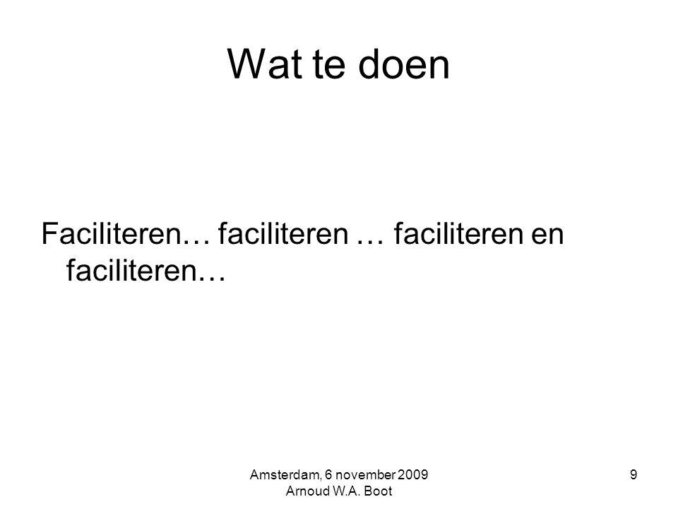 Wat te doen Faciliteren… faciliteren … faciliteren en faciliteren… Amsterdam, 6 november 2009 Arnoud W.A.