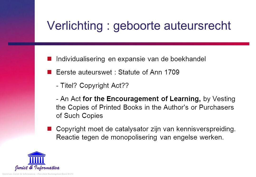 Verlichting : geboorte auteursrecht Individualisering en expansie van de boekhandel Eerste auteurswet : Statute of Ann 1709 - Titel? Copyright Act?? -