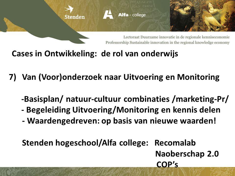 Cases in Ontwikkeling: de rol van onderwijs 7)Van (Voor)onderzoek naar Uitvoering en Monitoring -Basisplan/ natuur-cultuur combinaties /marketing-Pr/ - Begeleiding Uitvoering/Monitoring en kennis delen - Waardengedreven: op basis van nieuwe waarden.