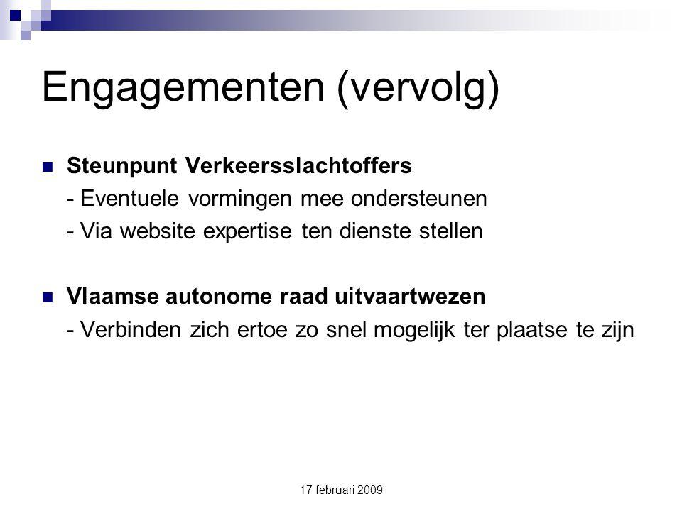 17 februari 2009 Engagementen (vervolg) Steunpunt Verkeersslachtoffers - Eventuele vormingen mee ondersteunen - Via website expertise ten dienste stellen Vlaamse autonome raad uitvaartwezen - Verbinden zich ertoe zo snel mogelijk ter plaatse te zijn