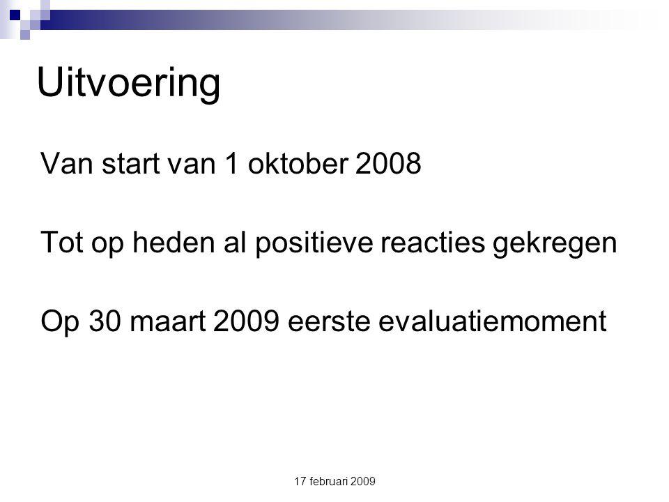 17 februari 2009 Uitvoering Van start van 1 oktober 2008 Tot op heden al positieve reacties gekregen Op 30 maart 2009 eerste evaluatiemoment