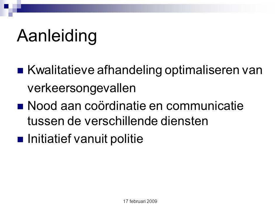 17 februari 2009 Aanleiding Kwalitatieve afhandeling optimaliseren van verkeersongevallen Nood aan coördinatie en communicatie tussen de verschillende diensten Initiatief vanuit politie