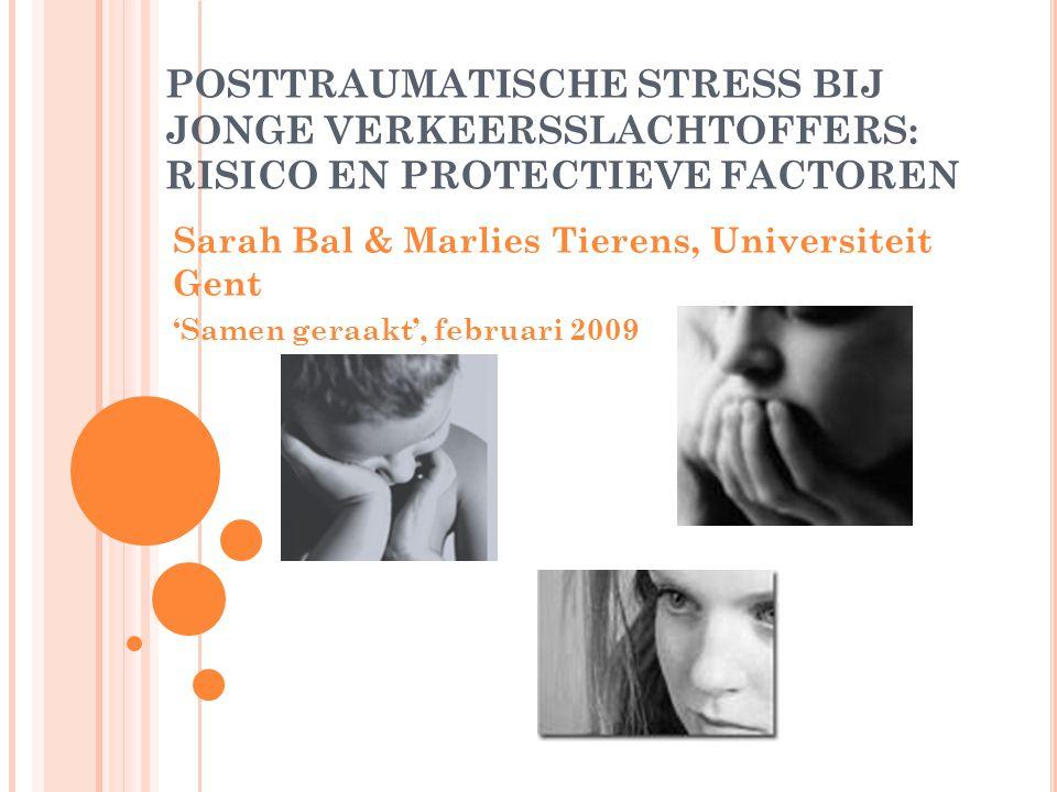 POSTTRAUMATISCHE STRESS BIJ JONGE VERKEERSSLACHTOFFERS: RISICO EN PROTECTIEVE FACTOREN Sarah Bal & Marlies Tierens, Universiteit Gent 'Samen geraakt', februari 2009