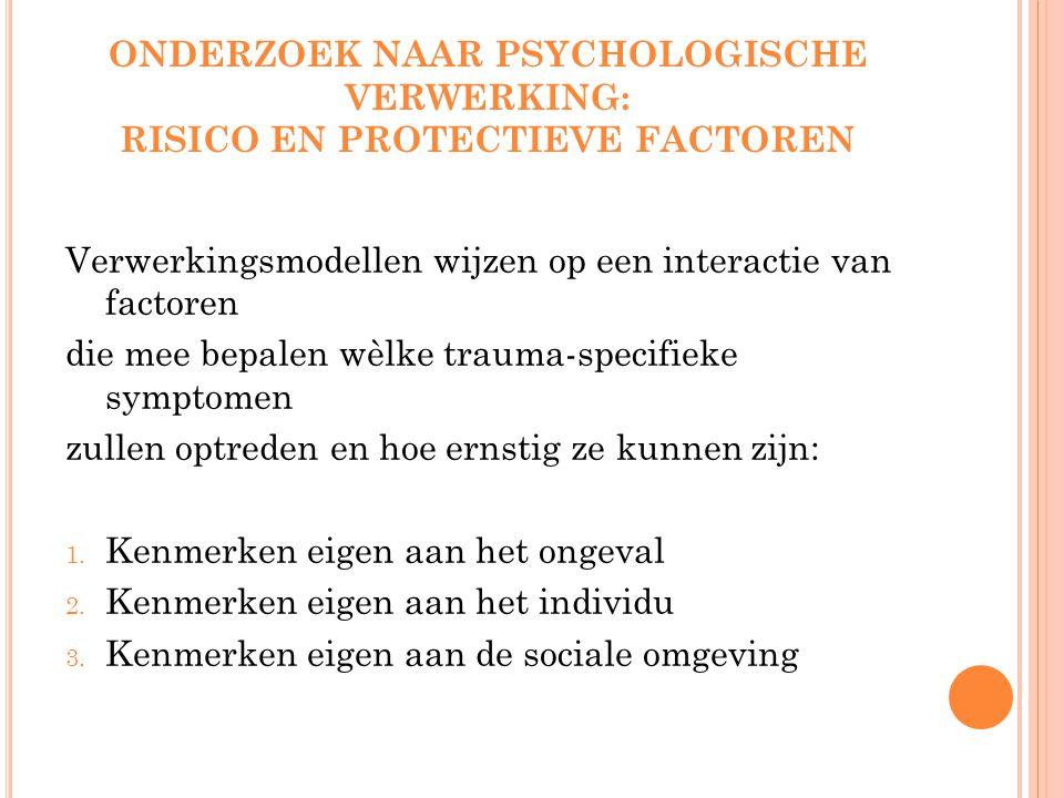 ONDERZOEK NAAR PSYCHOLOGISCHE VERWERKING: RISICO EN PROTECTIEVE FACTOREN Verwerkingsmodellen wijzen op een interactie van factoren die mee bepalen wèlke trauma-specifieke symptomen zullen optreden en hoe ernstig ze kunnen zijn: 1.