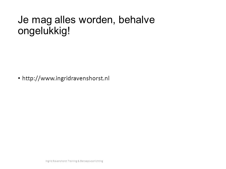 Je mag alles worden, behalve ongelukkig! http://www.ingridravenshorst.nl Ingrid Ravenshorst Training & Beroepsvoorlichting