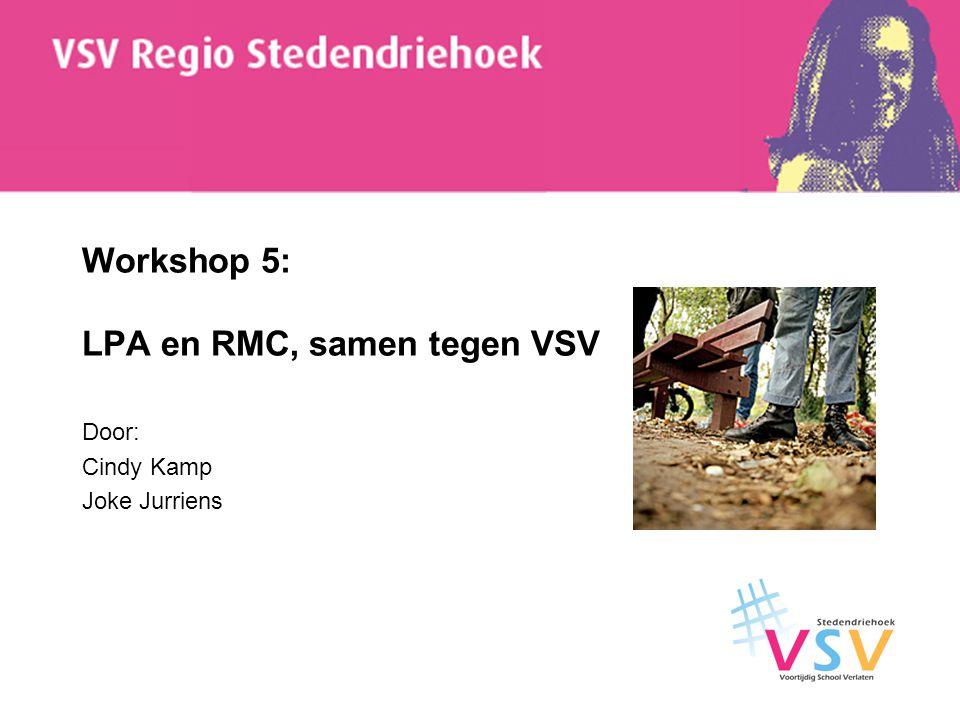 Workshop 5: LPA en RMC, samen tegen VSV Door: Cindy Kamp Joke Jurriens