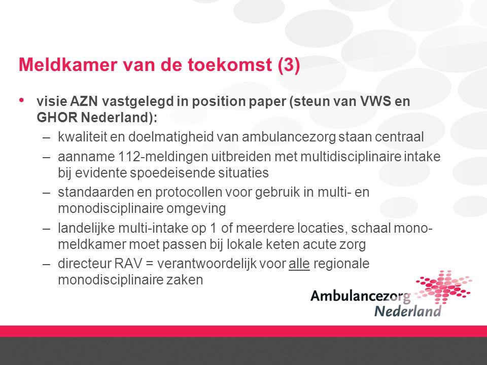 Meldkamer van de toekomst (3) visie AZN vastgelegd in position paper (steun van VWS en GHOR Nederland): –kwaliteit en doelmatigheid van ambulancezorg staan centraal –aanname 112-meldingen uitbreiden met multidisciplinaire intake bij evidente spoedeisende situaties –standaarden en protocollen voor gebruik in multi- en monodisciplinaire omgeving –landelijke multi-intake op 1 of meerdere locaties, schaal mono- meldkamer moet passen bij lokale keten acute zorg –directeur RAV = verantwoordelijk voor alle regionale monodisciplinaire zaken