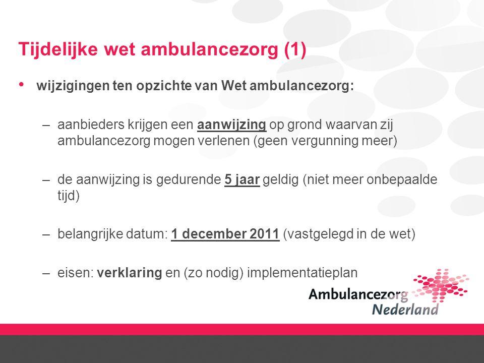 Tijdelijke wet ambulancezorg (1) wijzigingen ten opzichte van Wet ambulancezorg: –aanbieders krijgen een aanwijzing op grond waarvan zij ambulancezorg mogen verlenen (geen vergunning meer) –de aanwijzing is gedurende 5 jaar geldig (niet meer onbepaalde tijd) –belangrijke datum: 1 december 2011 (vastgelegd in de wet) –eisen: verklaring en (zo nodig) implementatieplan