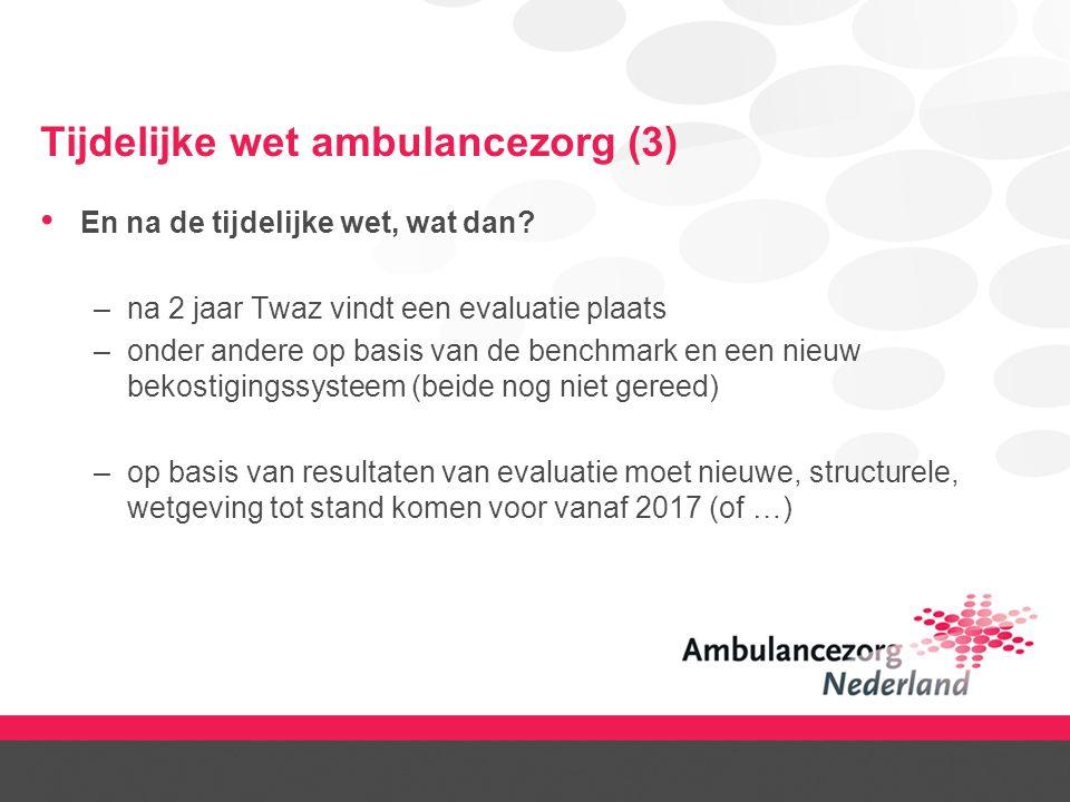 Tijdelijke wet ambulancezorg (3) En na de tijdelijke wet, wat dan? –na 2 jaar Twaz vindt een evaluatie plaats –onder andere op basis van de benchmark