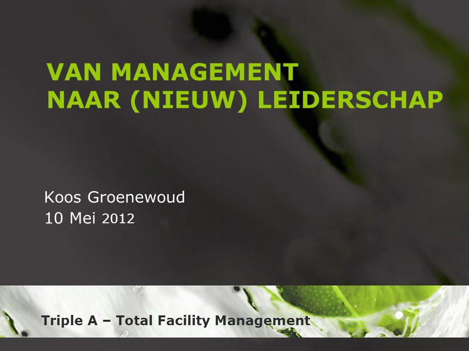 Triple A – Total Facility Management VAN MANAGEMENT NAAR (NIEUW) LEIDERSCHAP Koos Groenewoud 10 Mei 2012