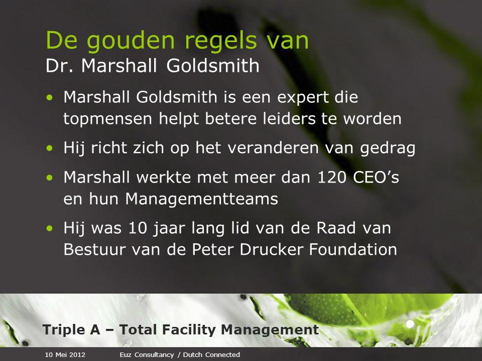 Triple A – Total Facility Management De gouden regels van Dr. Marshall Goldsmith Marshall Goldsmith is een expert die topmensen helpt betere leiders t
