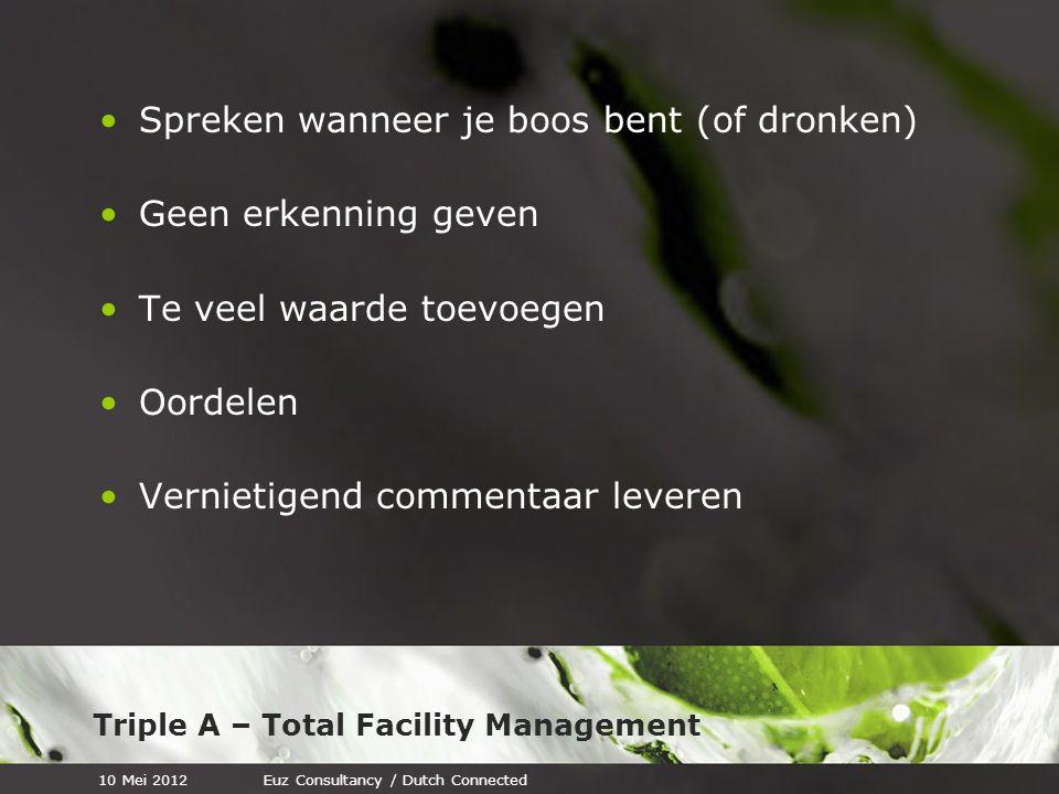 Triple A – Total Facility Management Spreken wanneer je boos bent (of dronken) Geen erkenning geven Te veel waarde toevoegen Oordelen Vernietigend commentaar leveren 10 Mei 2012Euz Consultancy / Dutch Connected
