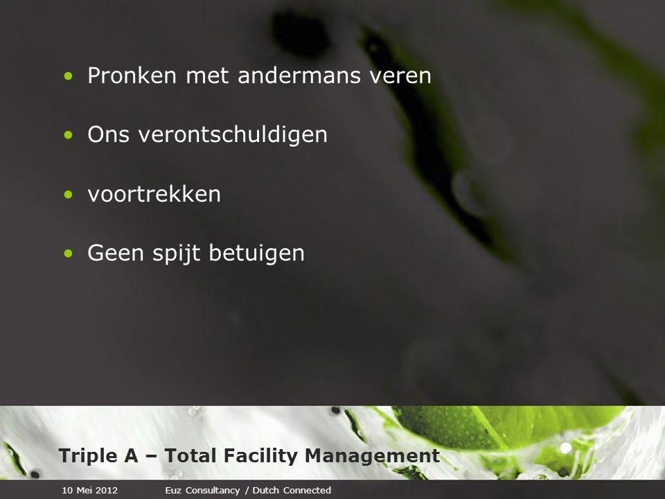 Triple A – Total Facility Management Pronken met andermans veren Ons verontschuldigen voortrekken Geen spijt betuigen 10 Mei 2012Euz Consultancy / Dutch Connected