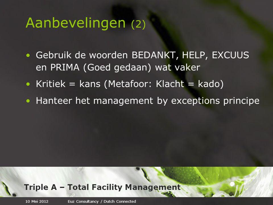 Triple A – Total Facility Management Aanbevelingen (2) Gebruik de woorden BEDANKT, HELP, EXCUUS en PRIMA (Goed gedaan) wat vaker Kritiek = kans (Metafoor: Klacht = kado) Hanteer het management by exceptions principe 10 Mei 2012Euz Consultancy / Dutch Connected