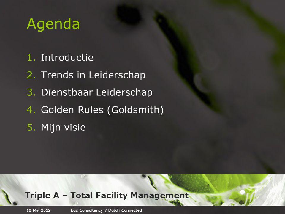 Triple A – Total Facility Management Agenda 1.Introductie 2.Trends in Leiderschap 3.Dienstbaar Leiderschap 4.Golden Rules (Goldsmith) 5.Mijn visie 10