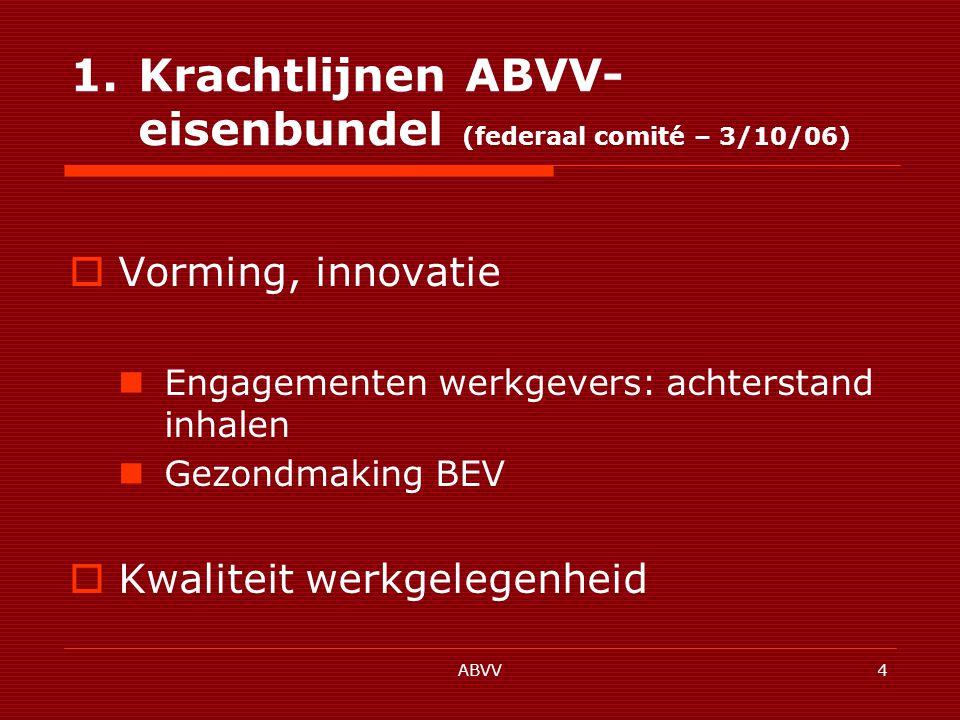 ABVV4 1.Krachtlijnen ABVV- eisenbundel (federaal comité – 3/10/06)  Vorming, innovatie Engagementen werkgevers: achterstand inhalen Gezondmaking BEV  Kwaliteit werkgelegenheid
