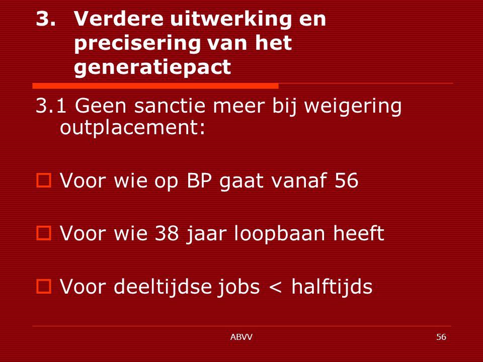ABVV56 3.Verdere uitwerking en precisering van het generatiepact 3.1 Geen sanctie meer bij weigering outplacement:  Voor wie op BP gaat vanaf 56  Voor wie 38 jaar loopbaan heeft  Voor deeltijdse jobs < halftijds
